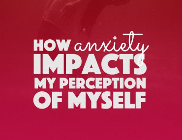 How Anxiety Impacts My Perception Of Myself | http://BananaBloom.com