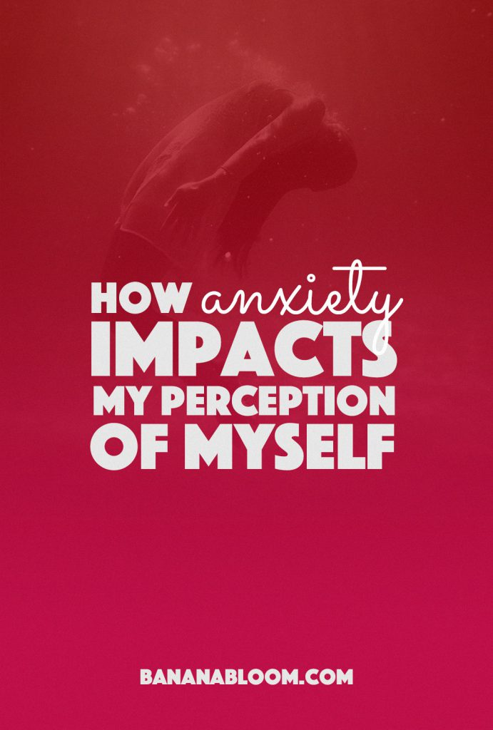 How Anxiety Impacts My Perception Of Myself |http://BananaBloom.com
